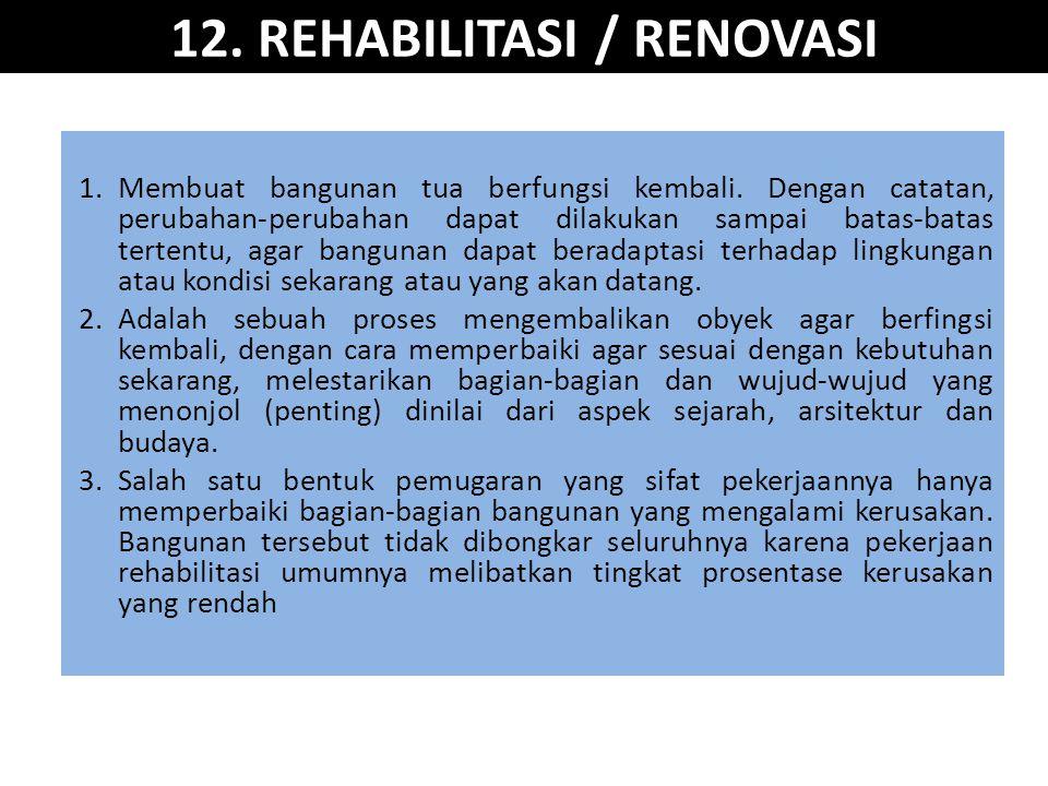 12. REHABILITASI / RENOVASI 1.Membuat bangunan tua berfungsi kembali. Dengan catatan, perubahan-perubahan dapat dilakukan sampai batas-batas tertentu,
