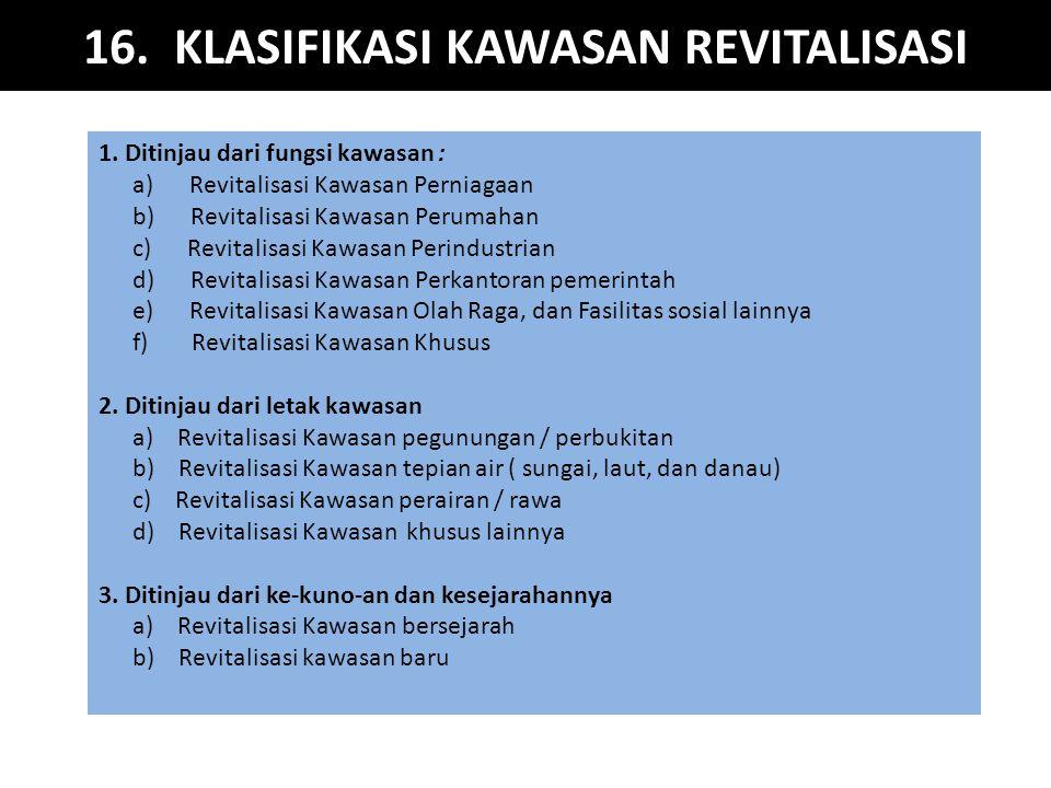 16. KLASIFIKASI KAWASAN REVITALISASI 1. Ditinjau dari fungsi kawasan : a) Revitalisasi Kawasan Perniagaan b) Revitalisasi Kawasan Perumahan c) Revital