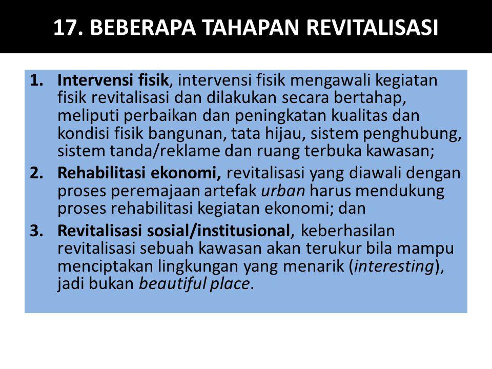17. BEBERAPA TAHAPAN REVITALISASI 1.Intervensi fisik, intervensi fisik mengawali kegiatan fisik revitalisasi dan dilakukan secara bertahap, meliputi p