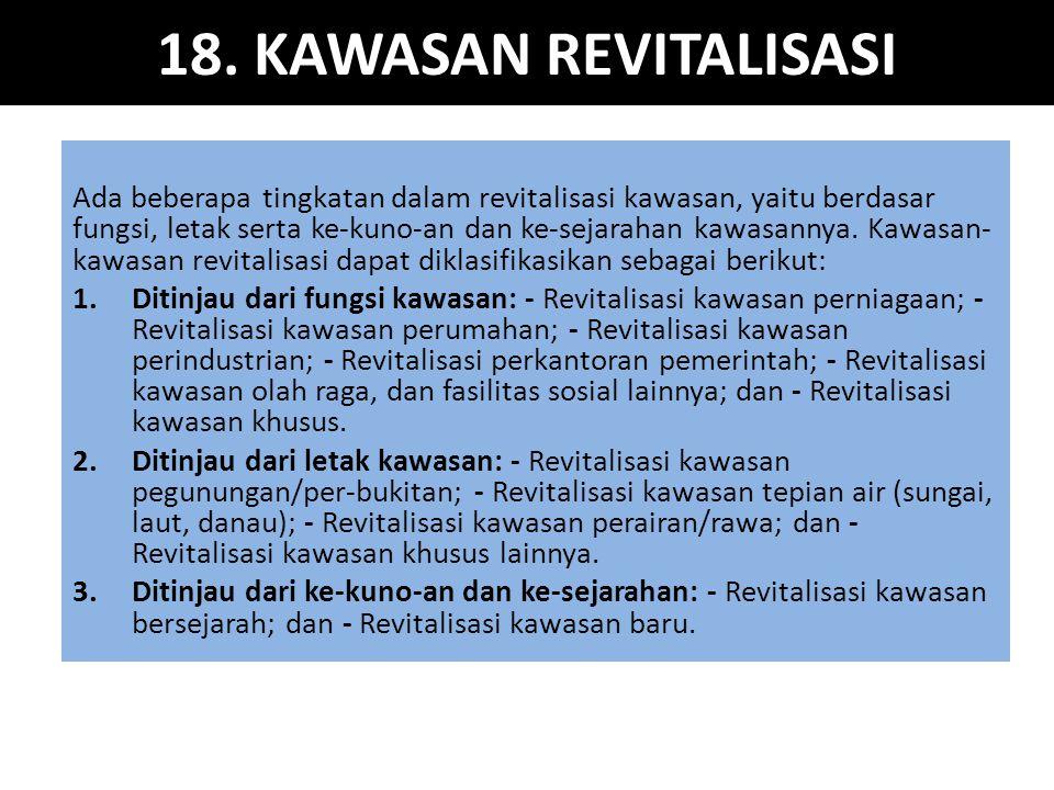 18. KAWASAN REVITALISASI Ada beberapa tingkatan dalam revitalisasi kawasan, yaitu berdasar fungsi, letak serta ke-kuno-an dan ke-sejarahan kawasannya.