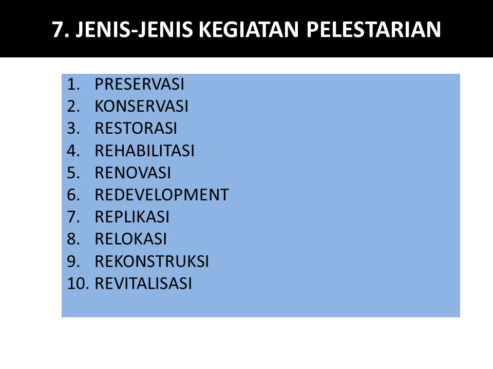 7. JENIS-JENIS KEGIATAN PELESTARIAN 1.PRESERVASI 2.KONSERVASI 3.RESTORASI 4.REHABILITASI 5.RENOVASI 6.REDEVELOPMENT 7.REPLIKASI 8.RELOKASI 9.REKONSTRU