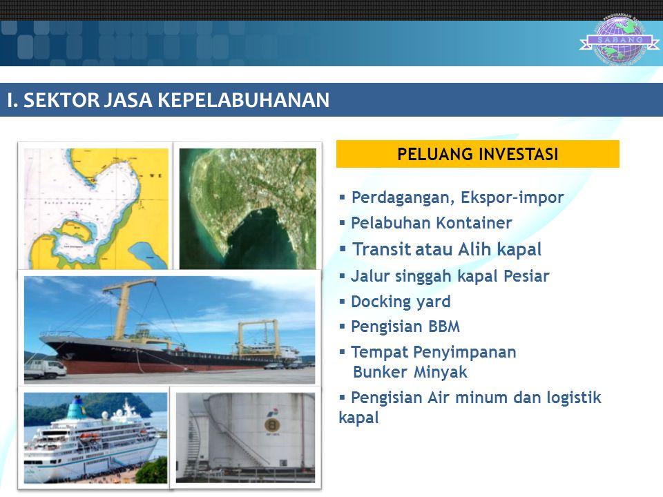 I. SEKTOR JASA KEPELABUHANAN PELUANG INVESTASI  Perdagangan, Ekspor–impor  Pelabuhan Kontainer  Transit atau Alih kapal  Jalur singgah kapal Pesia