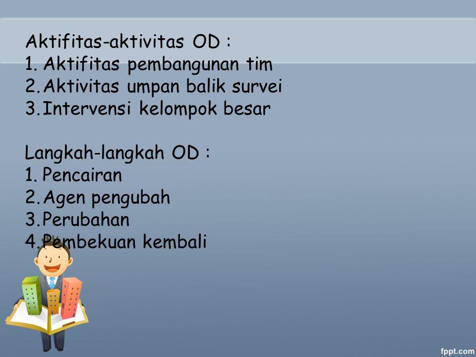 Aktifitas-aktivitas OD : 1.Aktifitas pembangunan tim 2.Aktivitas umpan balik survei 3.Intervensi kelompok besar Langkah-langkah OD : 1.Pencairan 2.Agen pengubah 3.Perubahan 4.Pembekuan kembali