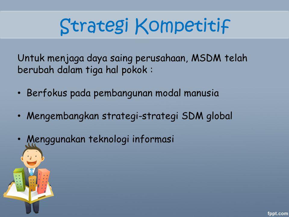 Strategi Kompetitif Untuk menjaga daya saing perusahaan, MSDM telah berubah dalam tiga hal pokok : Berfokus pada pembangunan modal manusia Mengembangkan strategi-strategi SDM global Menggunakan teknologi informasi