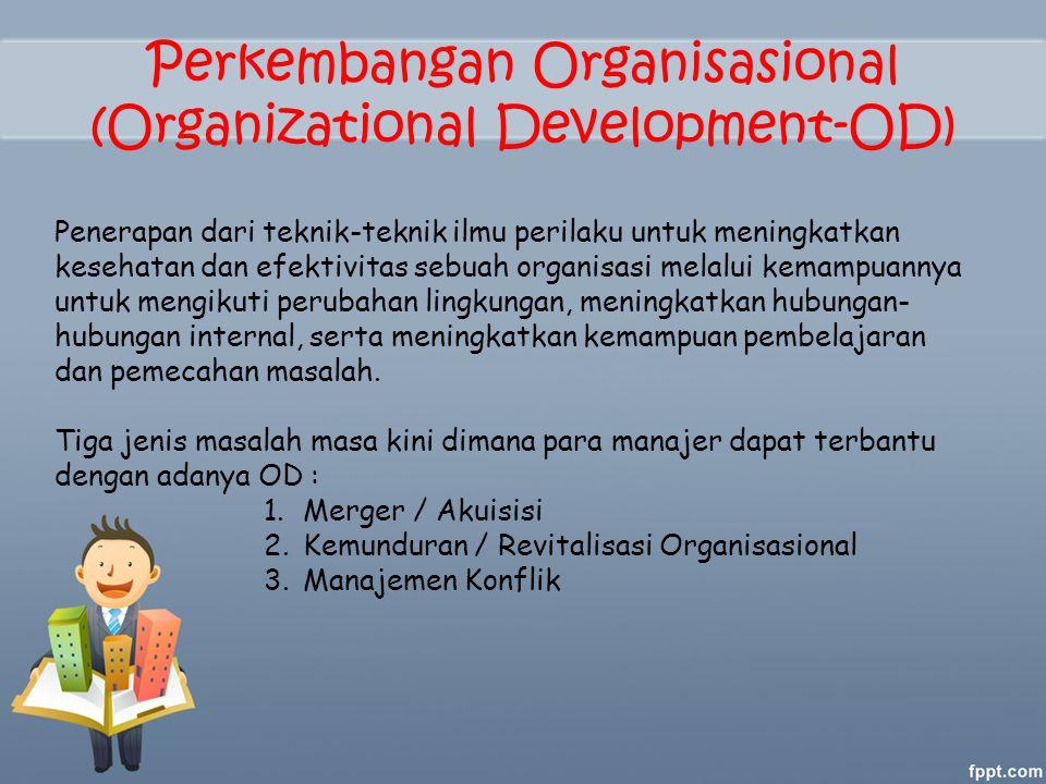Perkembangan Organisasional (Organizational Development-OD) Penerapan dari teknik-teknik ilmu perilaku untuk meningkatkan kesehatan dan efektivitas sebuah organisasi melalui kemampuannya untuk mengikuti perubahan lingkungan, meningkatkan hubungan- hubungan internal, serta meningkatkan kemampuan pembelajaran dan pemecahan masalah.