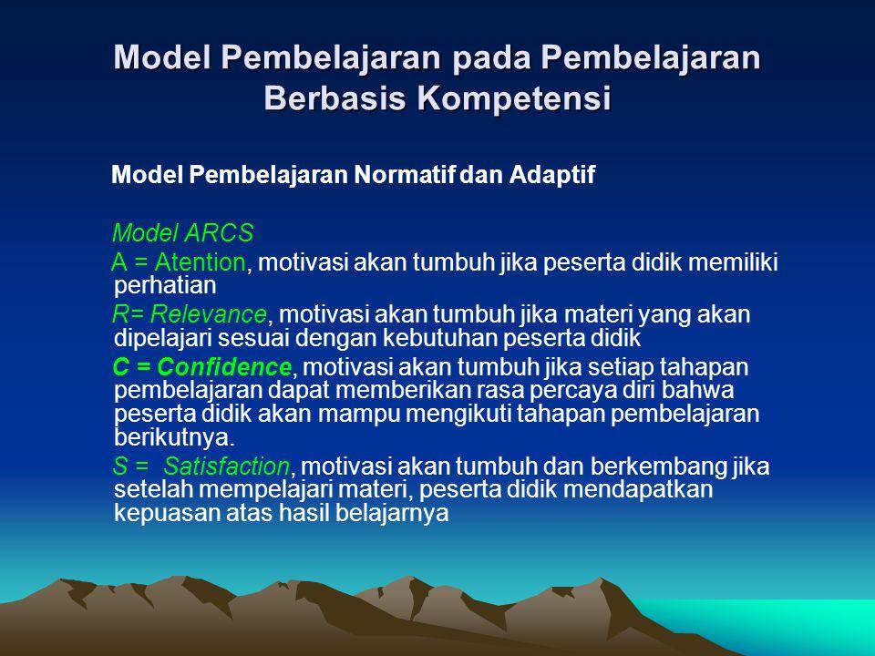 Model Pembelajaran pada Pembelajaran Berbasis Kompetensi Model Pembelajaran Normatif dan Adaptif Model ARCS A = Atention, motivasi akan tumbuh jika pe