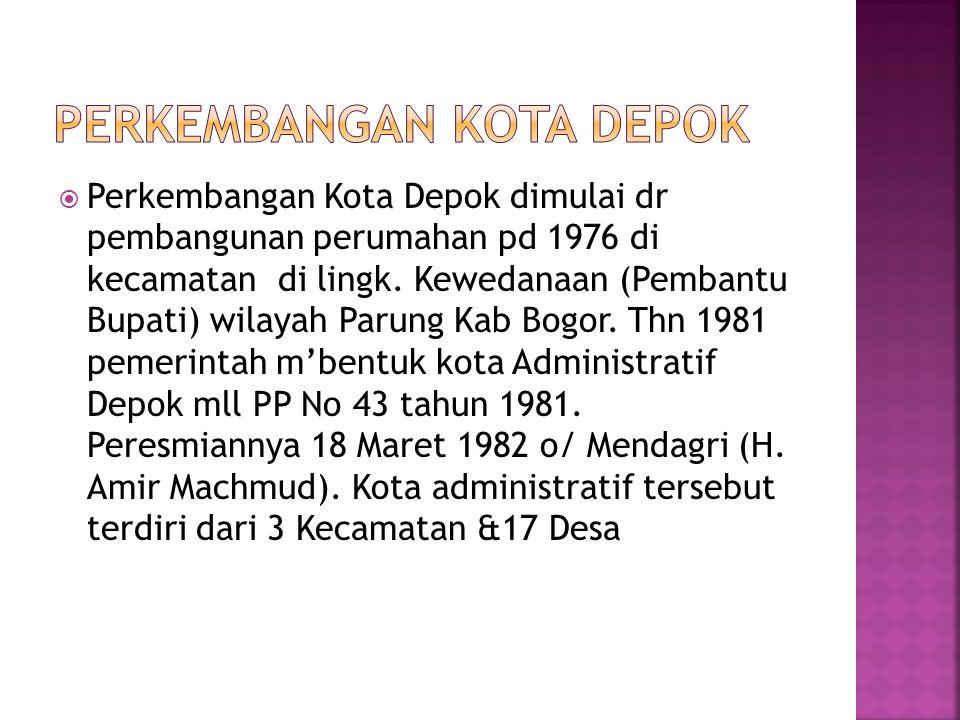  Perkembangan Kota Depok dimulai dr pembangunan perumahan pd 1976 di kecamatan di lingk. Kewedanaan (Pembantu Bupati) wilayah Parung Kab Bogor. Thn 1