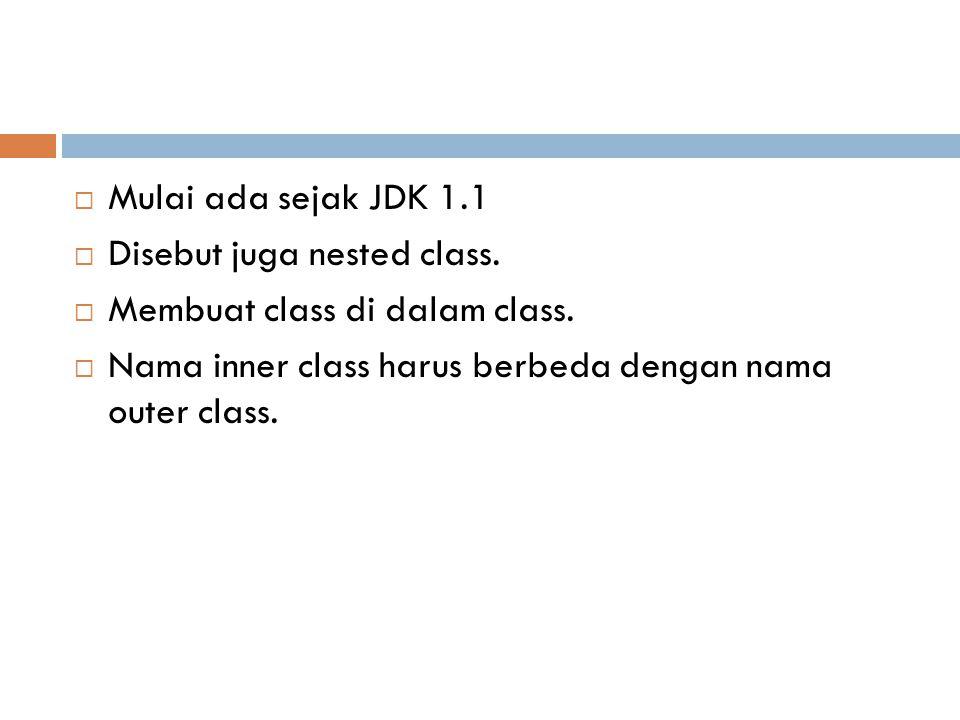  Mulai ada sejak JDK 1.1  Disebut juga nested class.  Membuat class di dalam class.  Nama inner class harus berbeda dengan nama outer class.