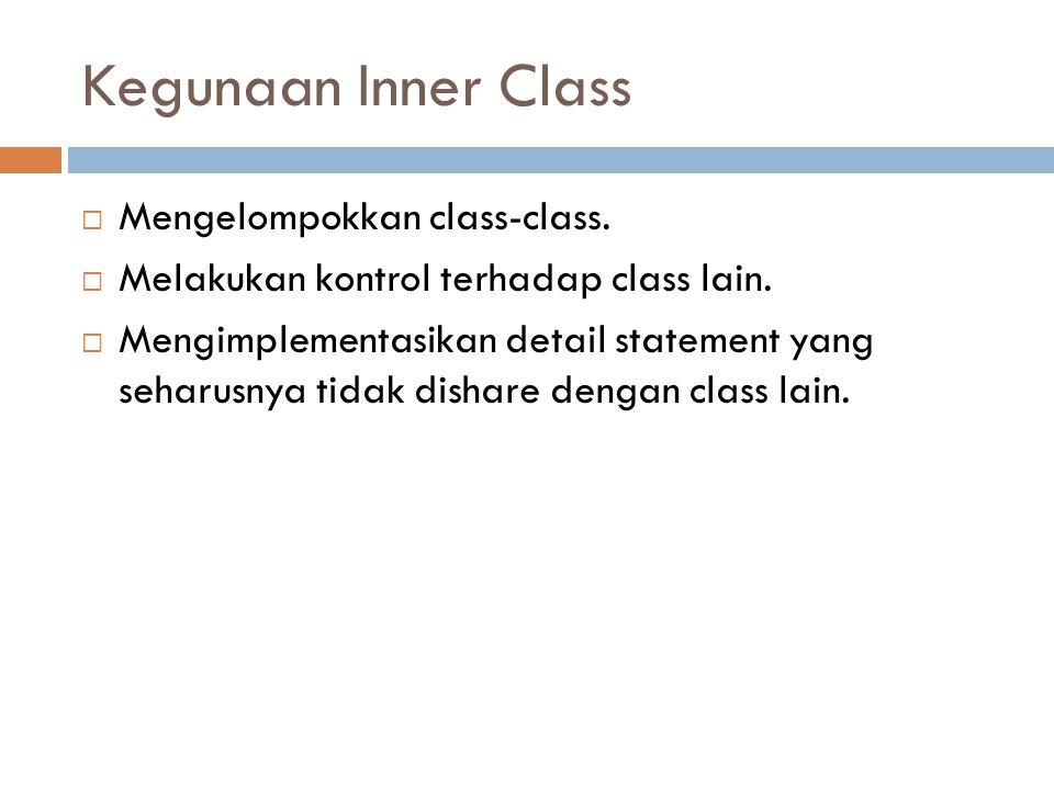 Kegunaan Inner Class  Mengelompokkan class-class.  Melakukan kontrol terhadap class lain.  Mengimplementasikan detail statement yang seharusnya tid