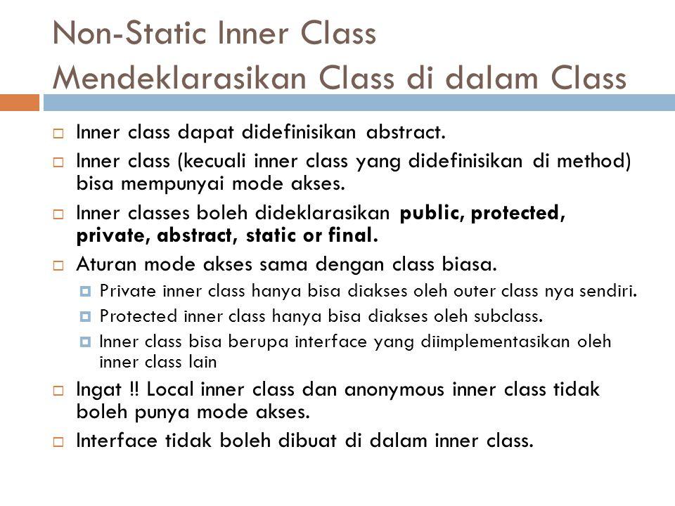 Non-Static Inner Class Mendeklarasikan Class di dalam Class  Inner class dapat didefinisikan abstract.  Inner class (kecuali inner class yang didefi