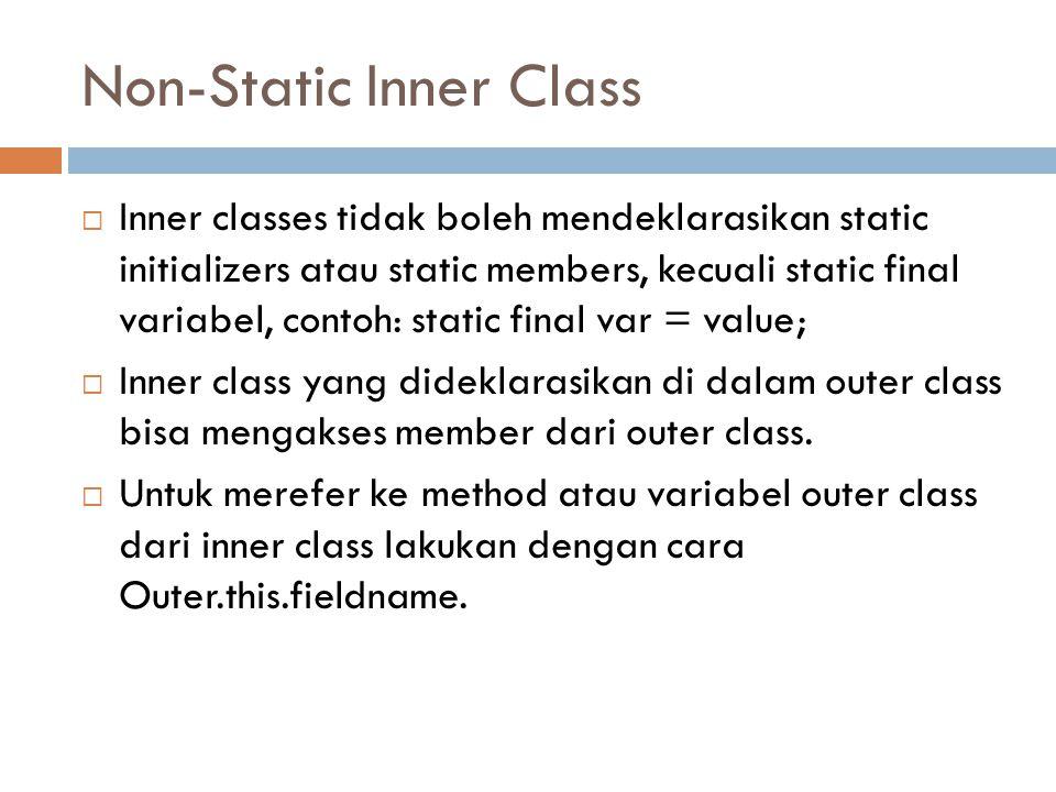Non-Static Inner Class  Inner classes tidak boleh mendeklarasikan static initializers atau static members, kecuali static final variabel, contoh: sta