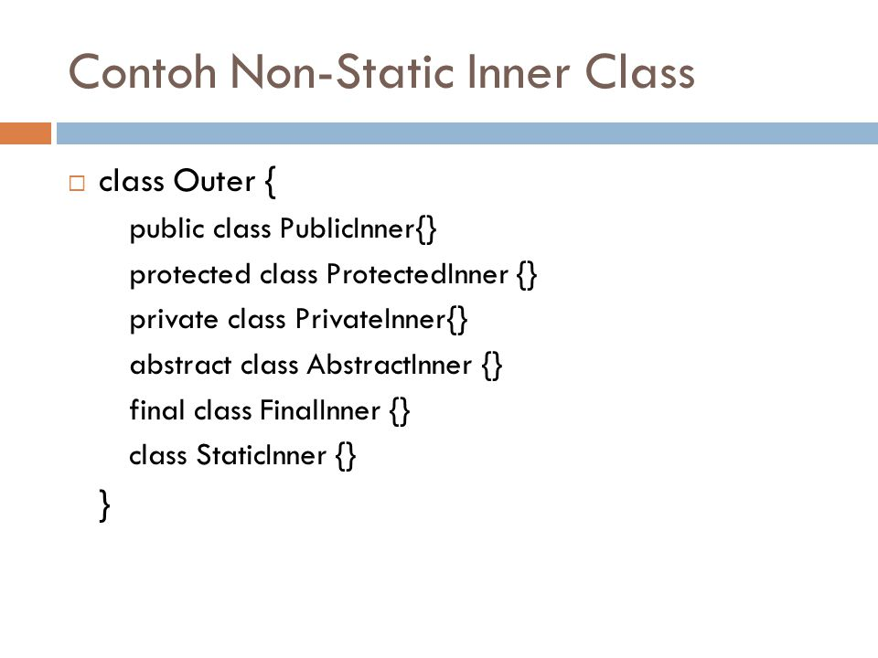 Contoh Non-Static Inner Class  class Outer { public class PublicInner{} protected class ProtectedInner {} private class PrivateInner{} abstract class