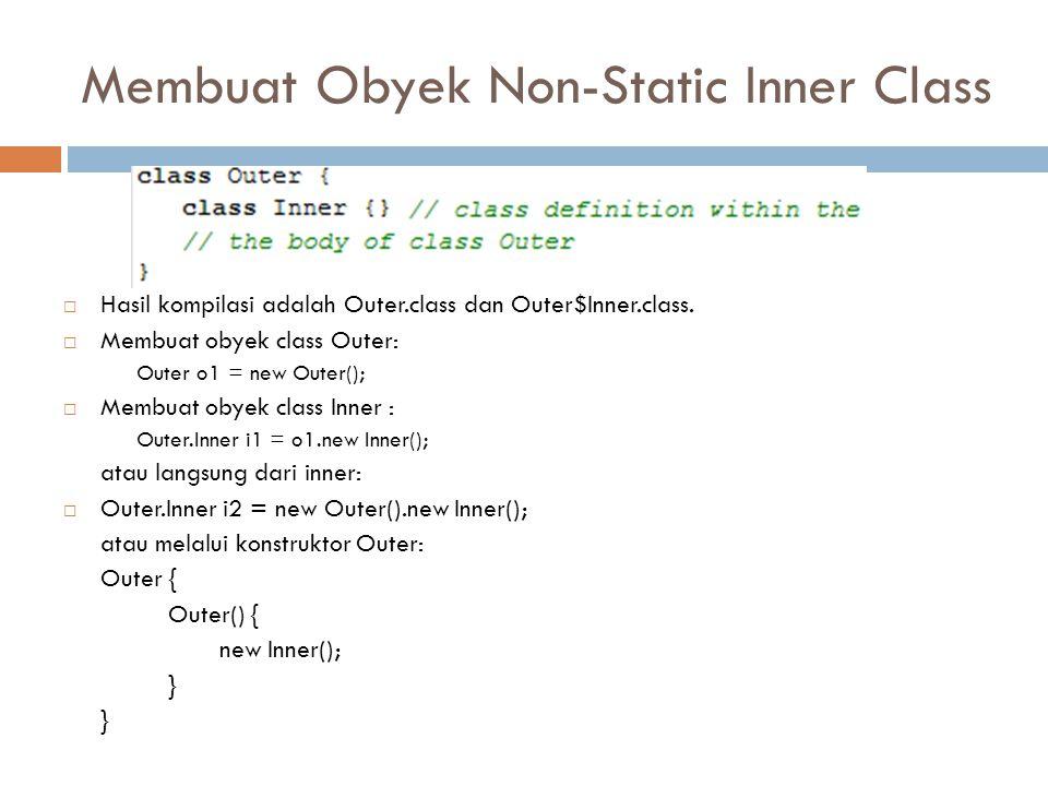 Membuat Obyek Non-Static Inner Class  Hasil kompilasi adalah Outer.class dan Outer$Inner.class.  Membuat obyek class Outer: Outer o1 = new Outer();