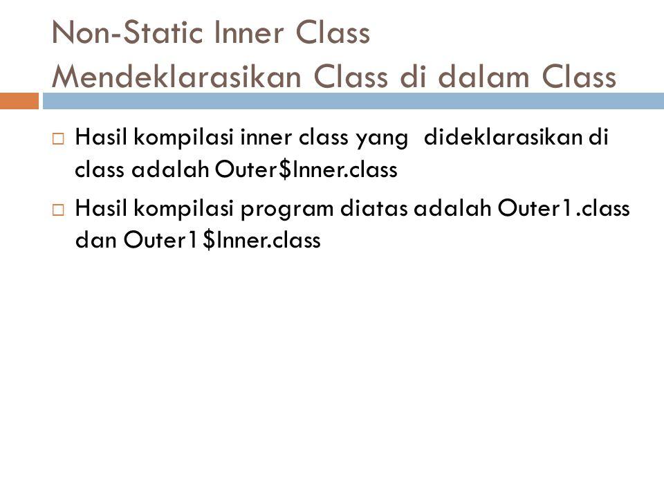 Non-Static Inner Class Mendeklarasikan Class di dalam Class  Hasil kompilasi inner class yang dideklarasikan di class adalah Outer$Inner.class  Hasi