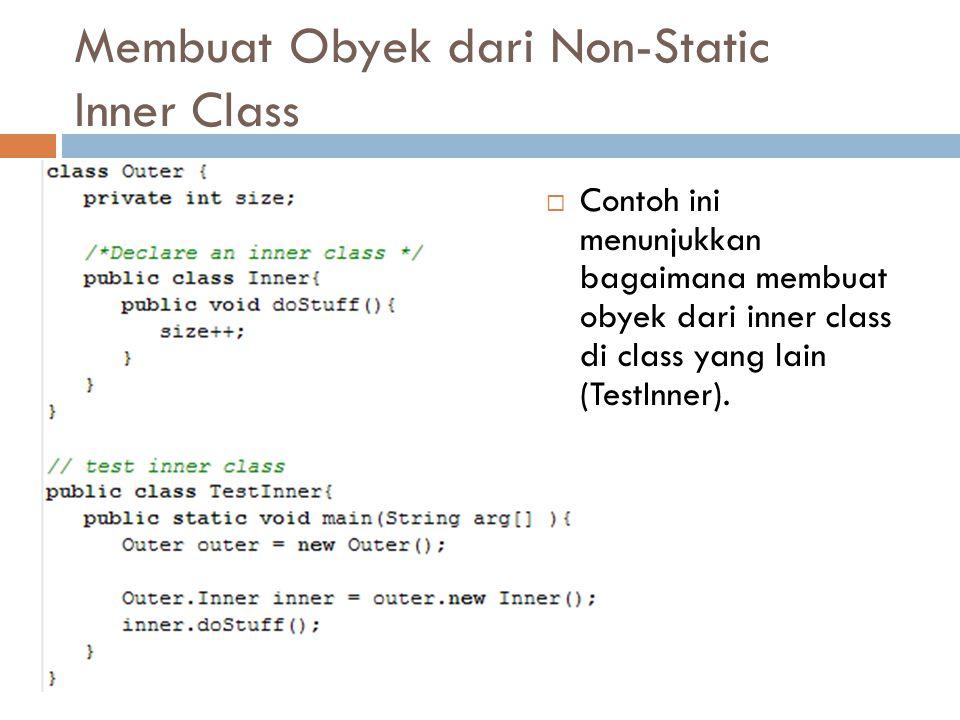 Membuat Obyek dari Non-Static Inner Class  Contoh ini menunjukkan bagaimana membuat obyek dari inner class di class yang lain (TestInner).