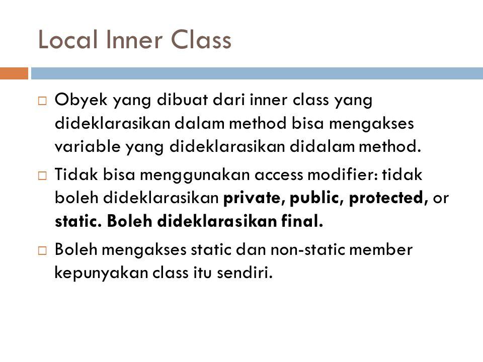 Local Inner Class  Obyek yang dibuat dari inner class yang dideklarasikan dalam method bisa mengakses variable yang dideklarasikan didalam method. 