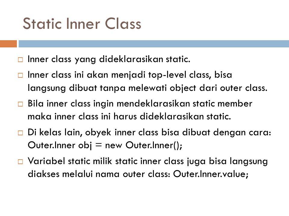 Static Inner Class  Inner class yang dideklarasikan static.  Inner class ini akan menjadi top-level class, bisa langsung dibuat tanpa melewati objec