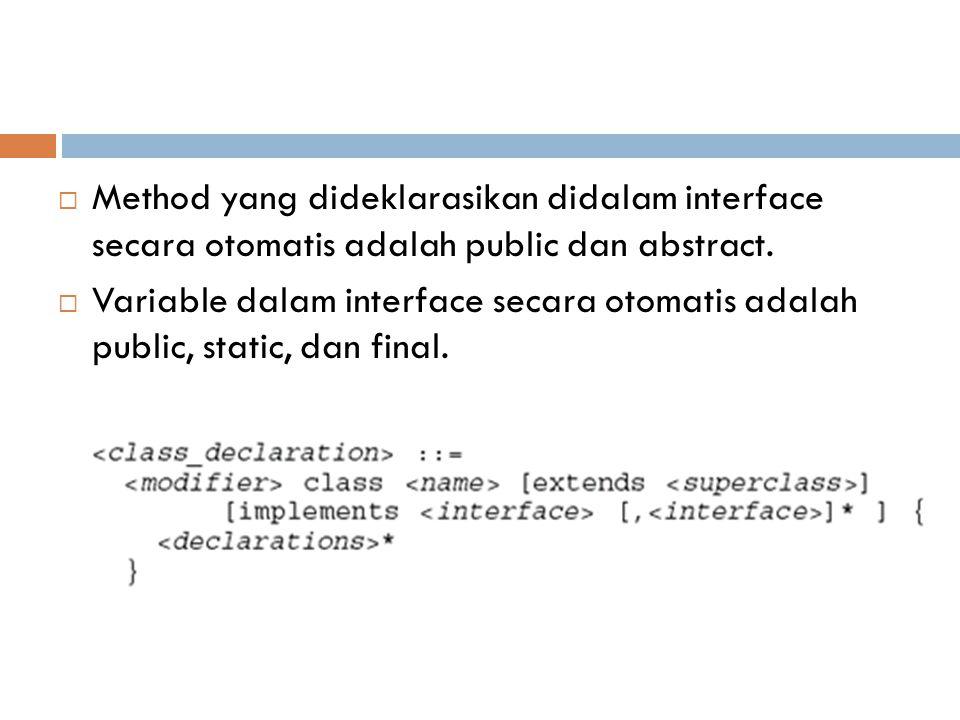  Method yang dideklarasikan didalam interface secara otomatis adalah public dan abstract.  Variable dalam interface secara otomatis adalah public, s