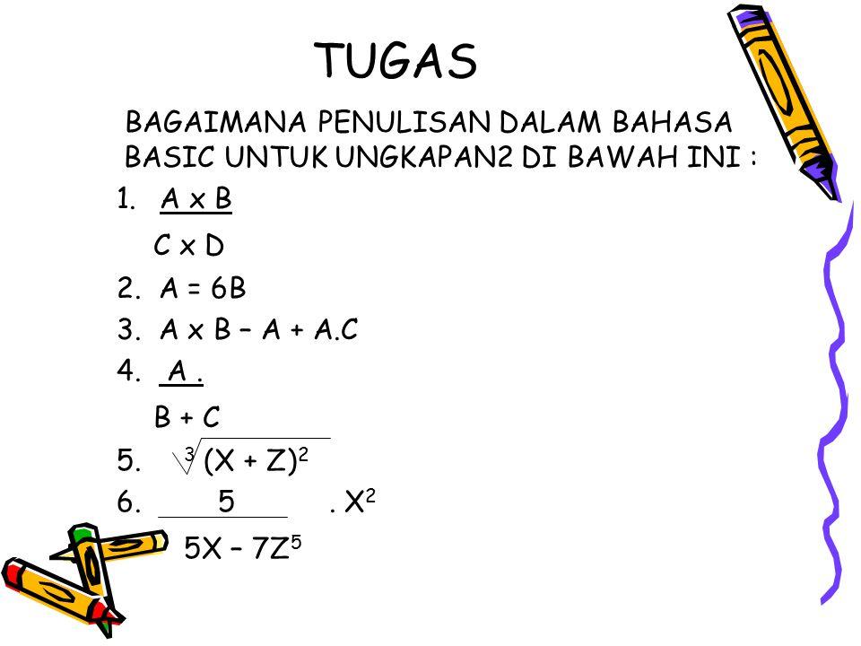 TUGAS BAGAIMANA PENULISAN DALAM BAHASA BASIC UNTUK UNGKAPAN2 DI BAWAH INI : 1.A x B C x D 2. A = 6B 3. A x B – A + A.C 4. A. B + C 5. 3 (X + Z) 2 6. 5