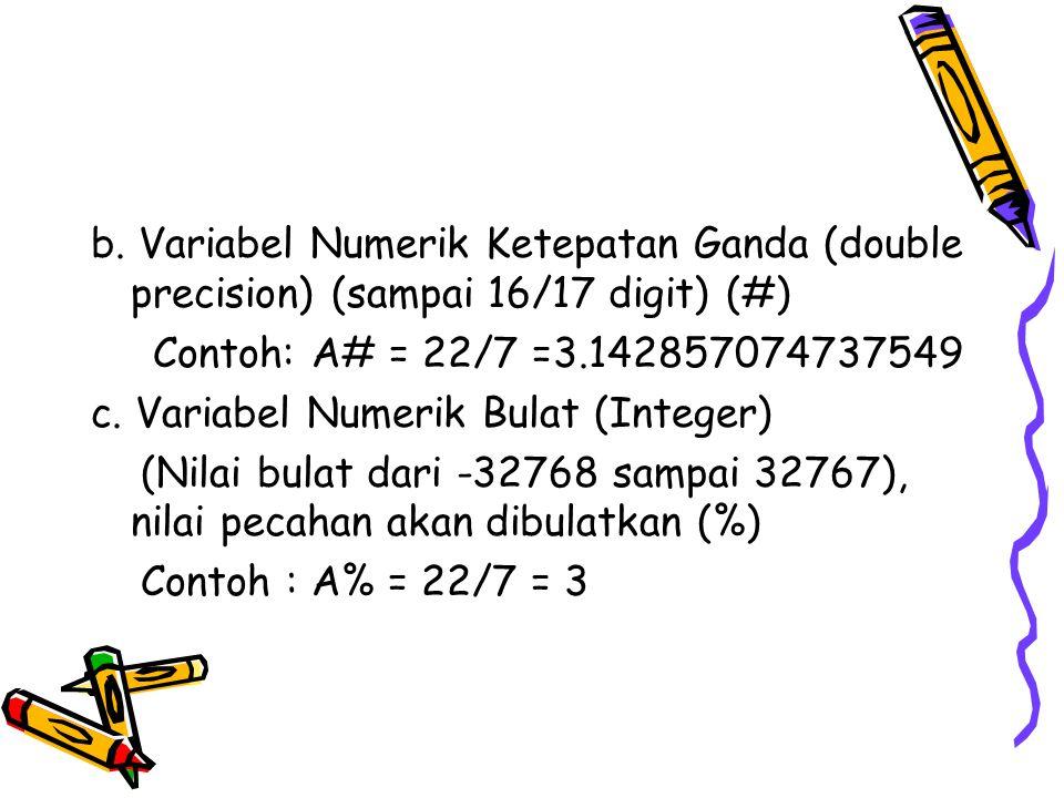b. Variabel Numerik Ketepatan Ganda (double precision) (sampai 16/17 digit) (#) Contoh: A# = 22/7 =3.142857074737549 c. Variabel Numerik Bulat (Intege