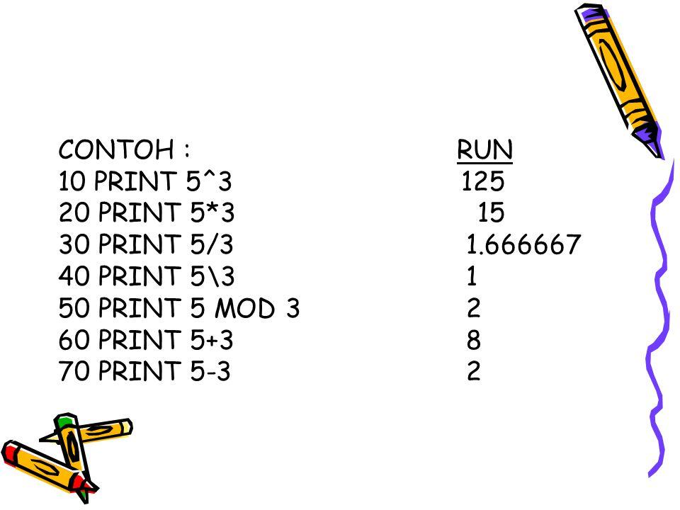 CONTOH : RUN 10 PRINT 5^3 125 20 PRINT 5*3 15 30 PRINT 5/31.666667 40 PRINT 5\31 50 PRINT 5 MOD 32 60 PRINT 5+38 70 PRINT 5-32