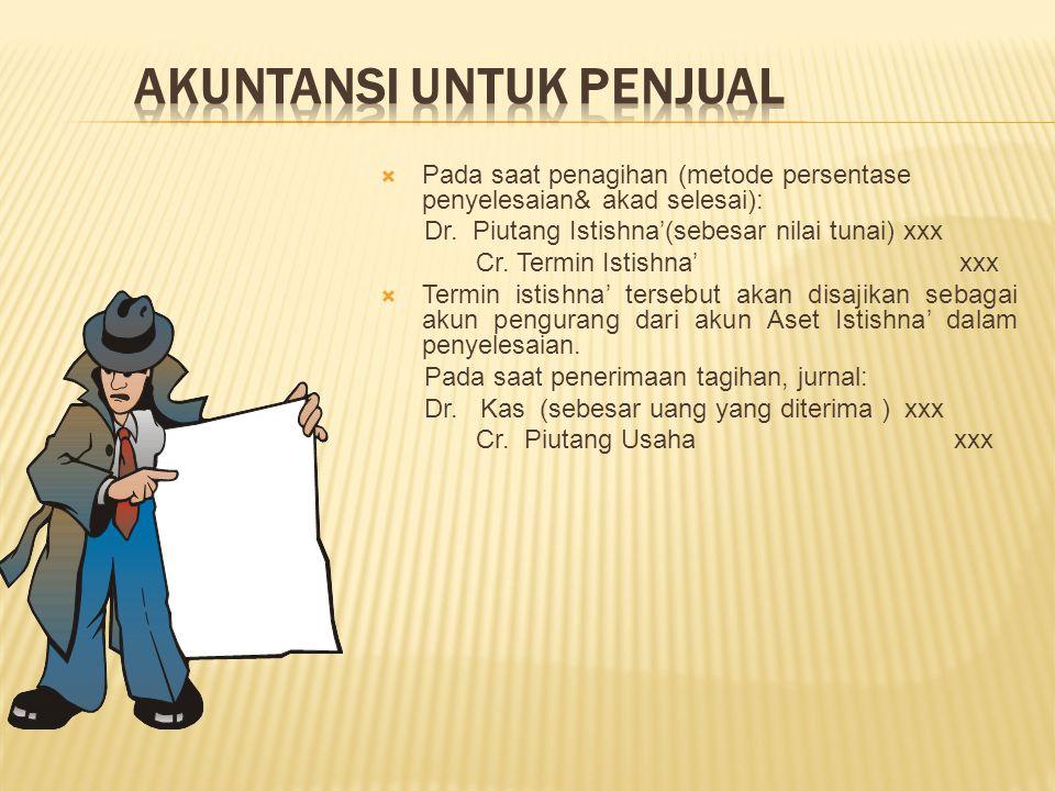  Pada saat penagihan (metode persentase penyelesaian& akad selesai): Dr. Piutang Istishna'(sebesar nilai tunai) xxx Cr. Termin Istishna' xxx  Termin