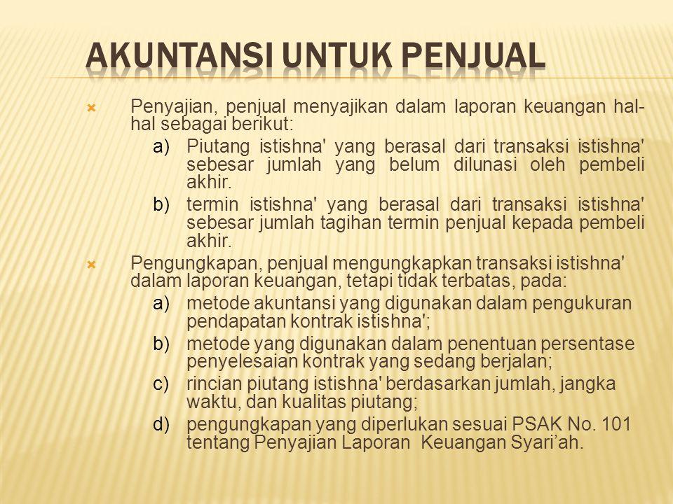  Penyajian, penjual menyajikan dalam laporan keuangan hal- hal sebagai berikut: a)Piutang istishna' yang berasal dari transaksi istishna' sebesar jum