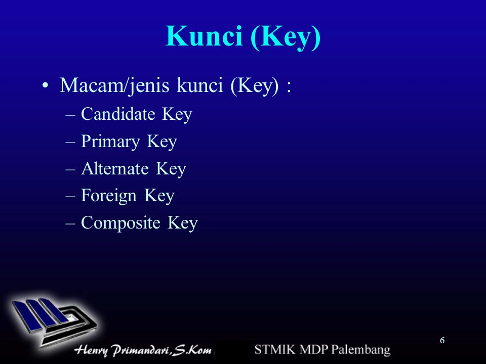 6 Kunci (Key) Macam/jenis kunci (Key) : –Candidate Key –Primary Key –Alternate Key –Foreign Key –Composite Key
