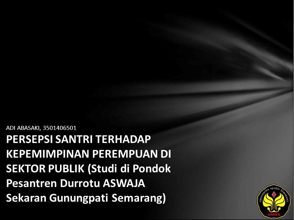ADI ABASAKI, 3501406501 PERSEPSI SANTRI TERHADAP KEPEMIMPINAN PEREMPUAN DI SEKTOR PUBLIK (Studi di Pondok Pesantren Durrotu ASWAJA Sekaran Gunungpati Semarang)