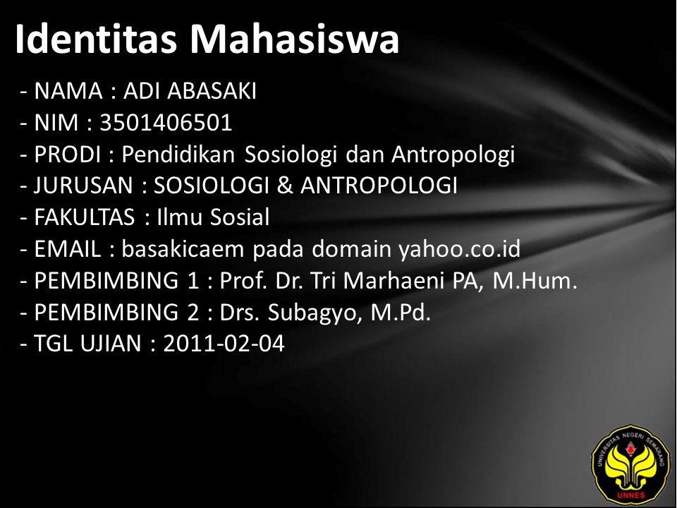 Identitas Mahasiswa - NAMA : ADI ABASAKI - NIM : 3501406501 - PRODI : Pendidikan Sosiologi dan Antropologi - JURUSAN : SOSIOLOGI & ANTROPOLOGI - FAKULTAS : Ilmu Sosial - EMAIL : basakicaem pada domain yahoo.co.id - PEMBIMBING 1 : Prof.