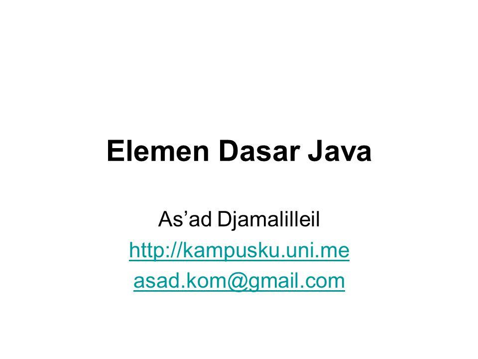 Elemen Dasar Java As'ad Djamalilleil http://kampusku.uni.me asad.kom@gmail.com