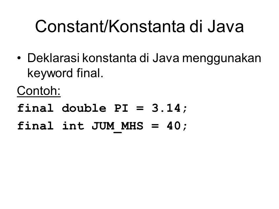 Constant/Konstanta di Java Deklarasi konstanta di Java menggunakan keyword final. Contoh: final double PI = 3.14; final int JUM_MHS = 40;