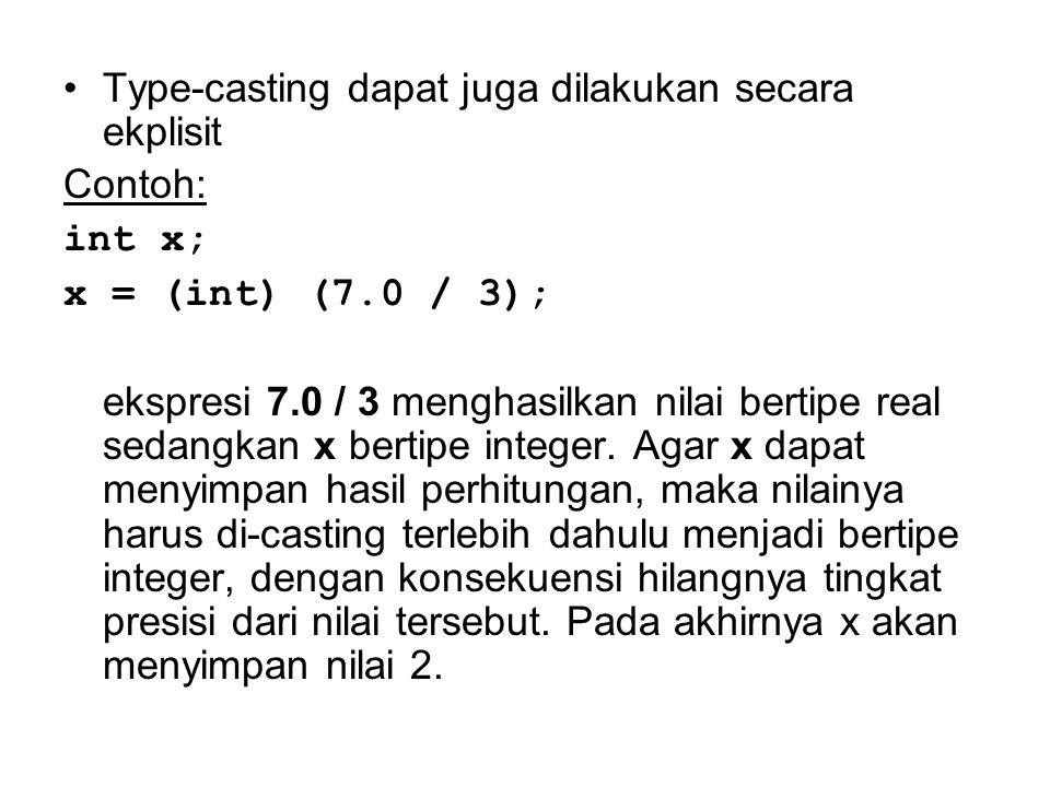 Type-casting dapat juga dilakukan secara ekplisit Contoh: int x; x = (int) (7.0 / 3); ekspresi 7.0 / 3 menghasilkan nilai bertipe real sedangkan x ber