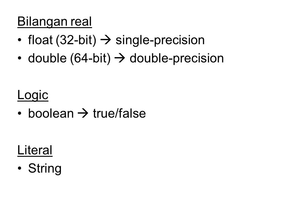 Bilangan real float (32-bit)  single-precision double (64-bit)  double-precision Logic boolean  true/false Literal String