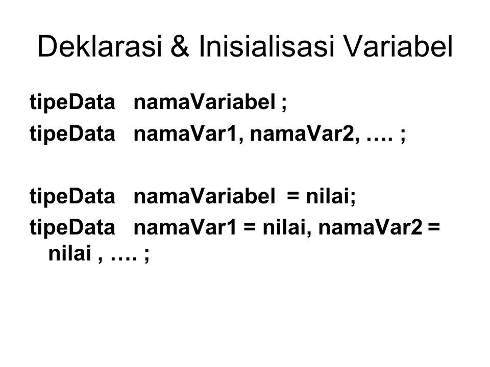 Deklarasi & Inisialisasi Variabel tipeData namaVariabel ; tipeData namaVar1, namaVar2, …. ; tipeData namaVariabel = nilai; tipeData namaVar1 = nilai,