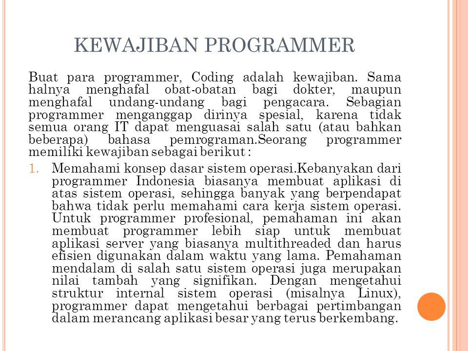 KETERAMPILAN YANG HARUS DIMILIKI SEORANG PROGRAMMER Keterampilan yang harus dimiliki seorang programmer terkait dengan komprehensi kode sumber program, dengan derajat urgensi menurun(Hargo,2008), adalah: 1.Memahami kode sumber yang ditulis sendiri pada saat ia tidak lagi mengingat detail mekanisme dari program tersebut.