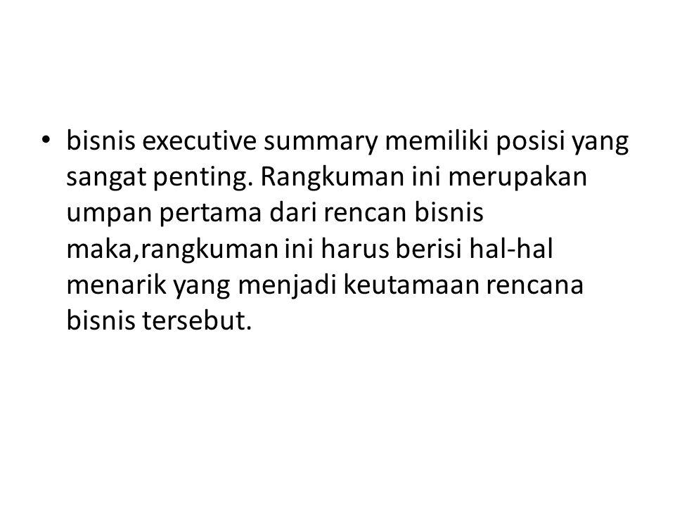 bisnis executive summary memiliki posisi yang sangat penting. Rangkuman ini merupakan umpan pertama dari rencan bisnis maka,rangkuman ini harus berisi