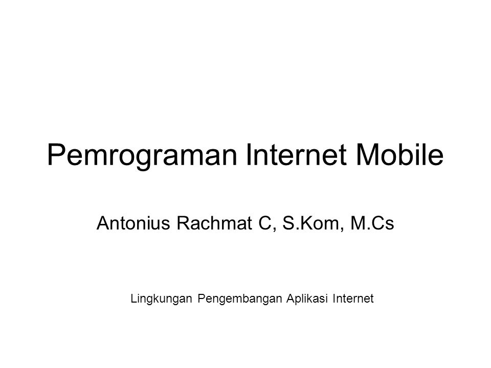 Pemrograman Internet Mobile Antonius Rachmat C, S.Kom, M.Cs Lingkungan Pengembangan Aplikasi Internet