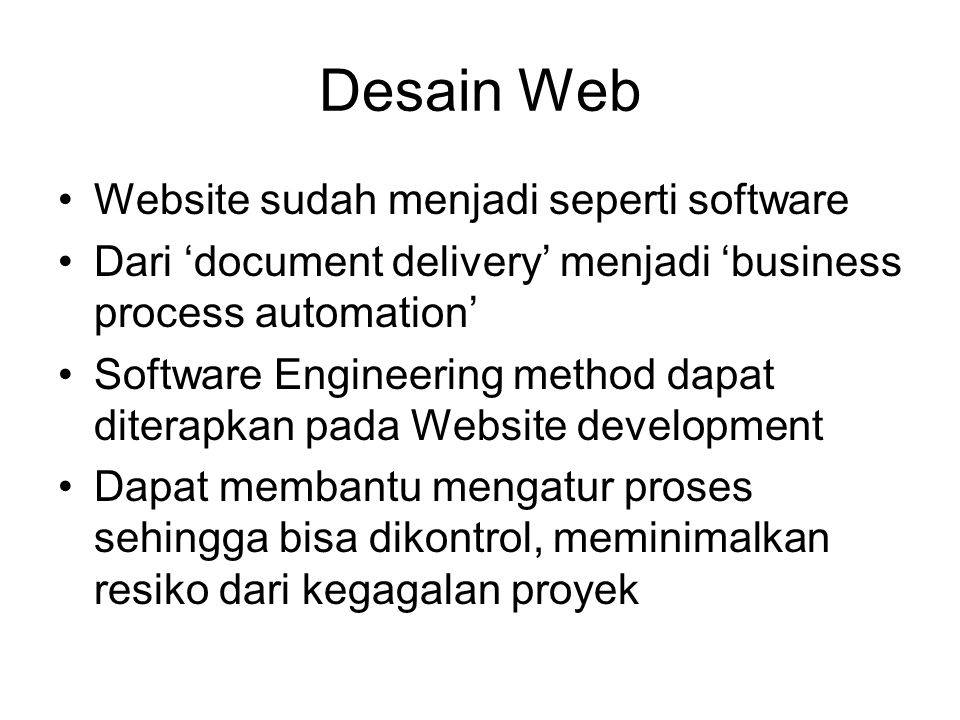 Perkembangan Aplikasi Web Website statis –Hanya kumpulan HTML, image, table, frame Website statis dgn interaktivitas form –Sudah menggunakan java script Website dengan dynamic data acess –Sudah menggunakan client dan server side programming language –Tergantung tujuannya –Bisa dibuat umum, seperti CMS Web Application –Seperti facebook, wikipedia, silverlight, google earth, google office Web Mobile Application –Sama seperti web dinamis dan web application, namun ditampilkan di mobile
