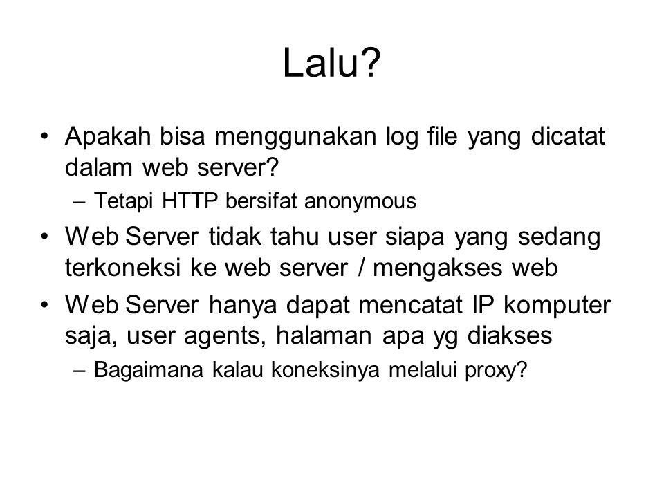 Lalu? Apakah bisa menggunakan log file yang dicatat dalam web server? –Tetapi HTTP bersifat anonymous Web Server tidak tahu user siapa yang sedang ter