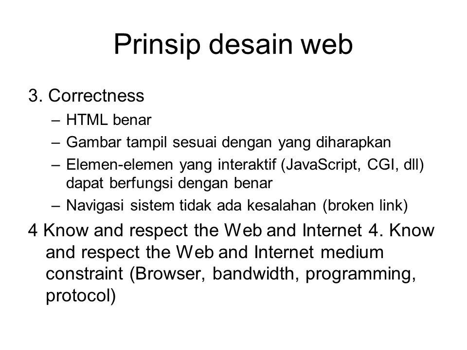 Prinsip desain web 3. Correctness –HTML benar –Gambar tampil sesuai dengan yang diharapkan –Elemen-elemen yang interaktif (JavaScript, CGI, dll) dapat