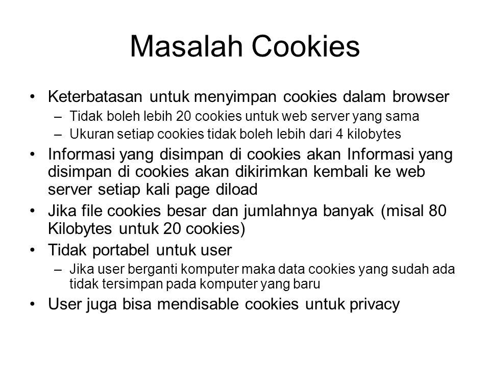 Masalah Cookies Keterbatasan untuk menyimpan cookies dalam browser –Tidak boleh lebih 20 cookies untuk web server yang sama –Ukuran setiap cookies tid