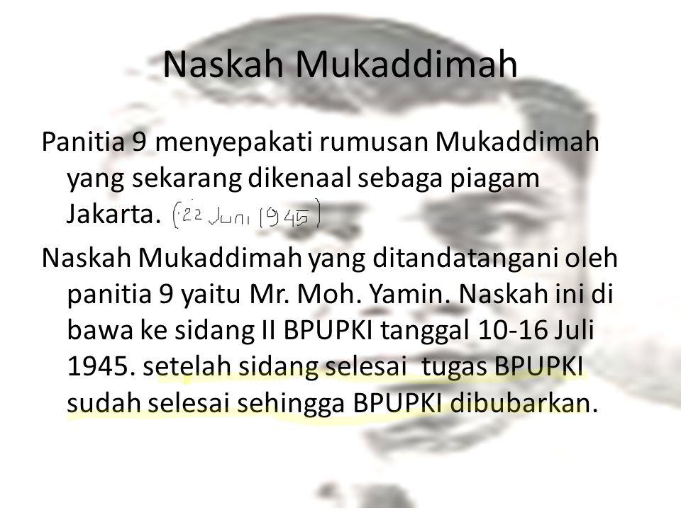 Naskah Mukaddimah Panitia 9 menyepakati rumusan Mukaddimah yang sekarang dikenaal sebaga piagam Jakarta. Naskah Mukaddimah yang ditandatangani oleh pa