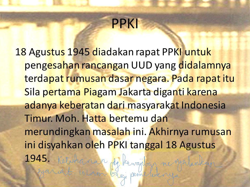 PPKI 18 Agustus 1945 diadakan rapat PPKI untuk pengesahan rancangan UUD yang didalamnya terdapat rumusan dasar negara. Pada rapat itu Sila pertama Pia