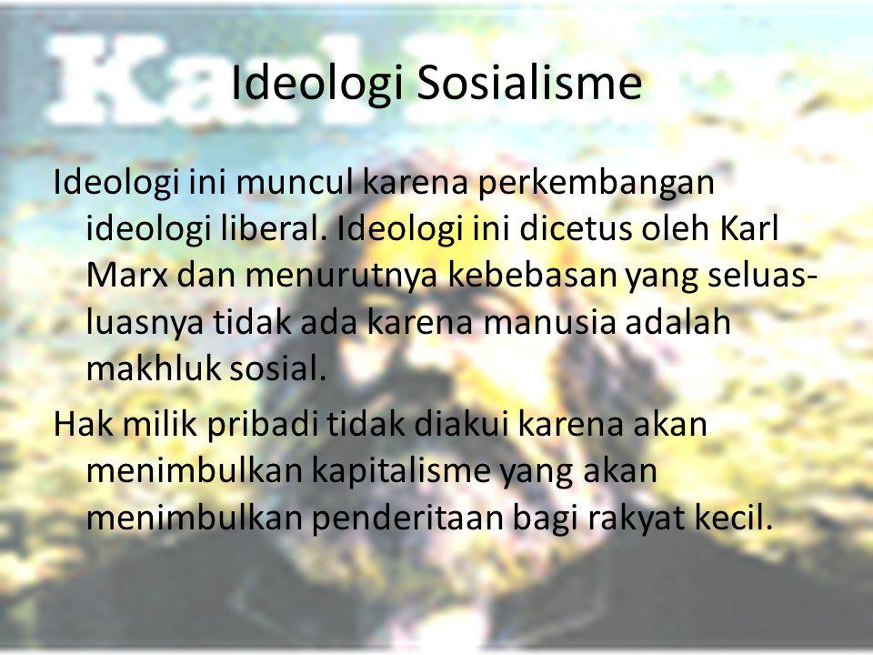 Ideologi Sosialisme Ideologi ini muncul karena perkembangan ideologi liberal. Ideologi ini dicetus oleh Karl Marx dan menurutnya kebebasan yang seluas