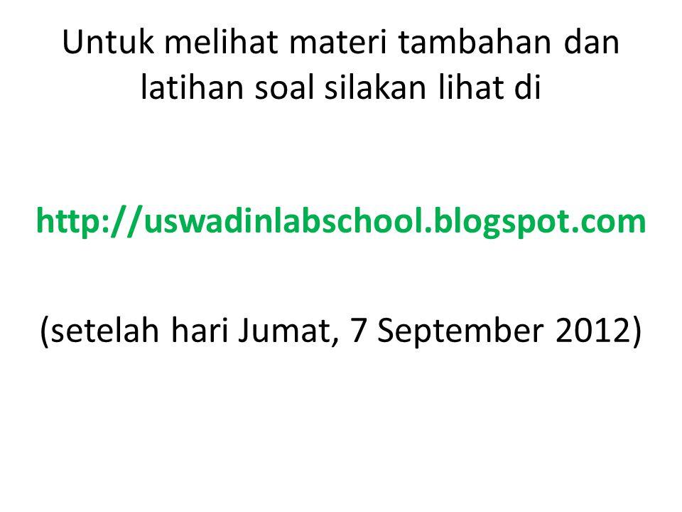 Untuk melihat materi tambahan dan latihan soal silakan lihat di http://uswadinlabschool.blogspot.com (setelah hari Jumat, 7 September 2012)