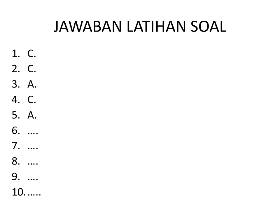 JAWABAN LATIHAN SOAL 1.C. 2.C. 3.A. 4.C. 5.A. 6.…. 7.…. 8.…. 9.…. 10.…..