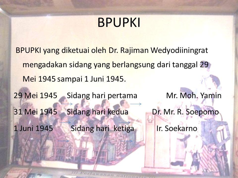 BPUPKI BPUPKI yang diketuai oleh Dr. Rajiman Wedyodiiningrat mengadakan sidang yang berlangsung dari tanggal 29 Mei 1945 sampai 1 Juni 1945. 29 Mei 19