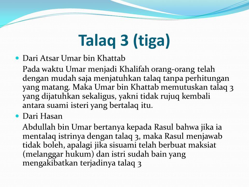 Talaq 3 (tiga) Dari Atsar Umar bin Khattab Pada waktu Umar menjadi Khalifah orang-orang telah dengan mudah saja menjatuhkan talaq tanpa perhitungan ya