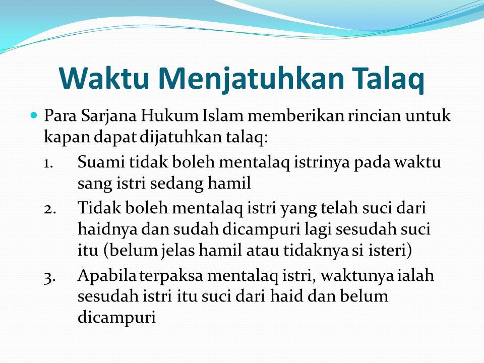 Waktu Menjatuhkan Talaq Para Sarjana Hukum Islam memberikan rincian untuk kapan dapat dijatuhkan talaq: 1.Suami tidak boleh mentalaq istrinya pada wak